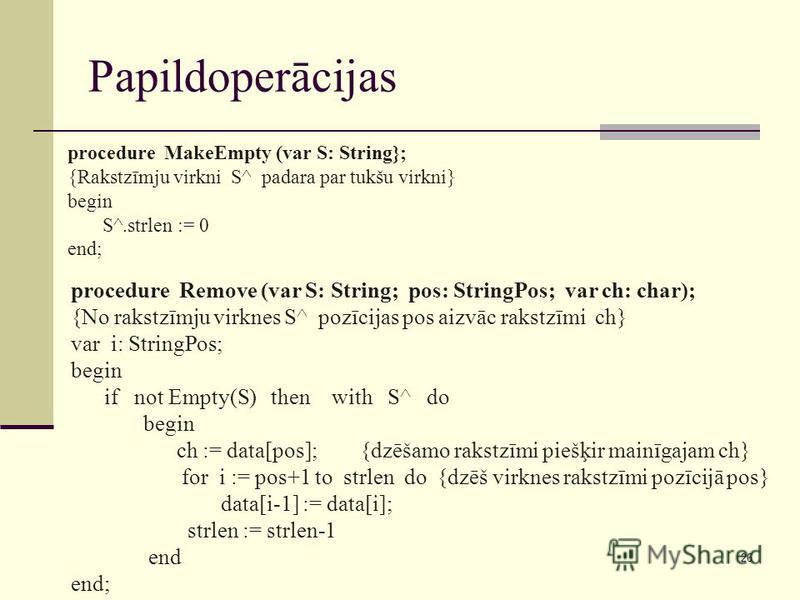 26 Papildoperācijas procedure MakeEmpty (var S: String}; {Rakstzīmju virkni S^ padara par tukšu virkni} begin S^.strlen := 0 end; procedure Remove (var S: String; pos: StringPos; var ch: char); {No rakstzīmju virknes S^ pozīcijas pos aizvāc rakstzīmi