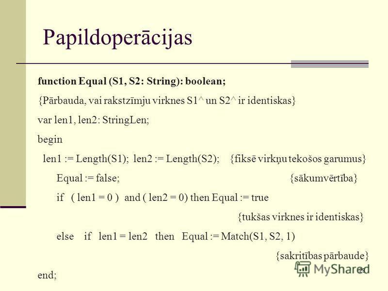 29 Papildoperācijas function Equal (S1, S2: String): boolean; {Pārbauda, vai rakstzīmju virknes S1^ un S2^ ir identiskas} var len1, len2: StringLen; begin len1 := Length(S1); len2 := Length(S2); {fiksē virkņu tekošos garumus} Equal := false; {sākumvē