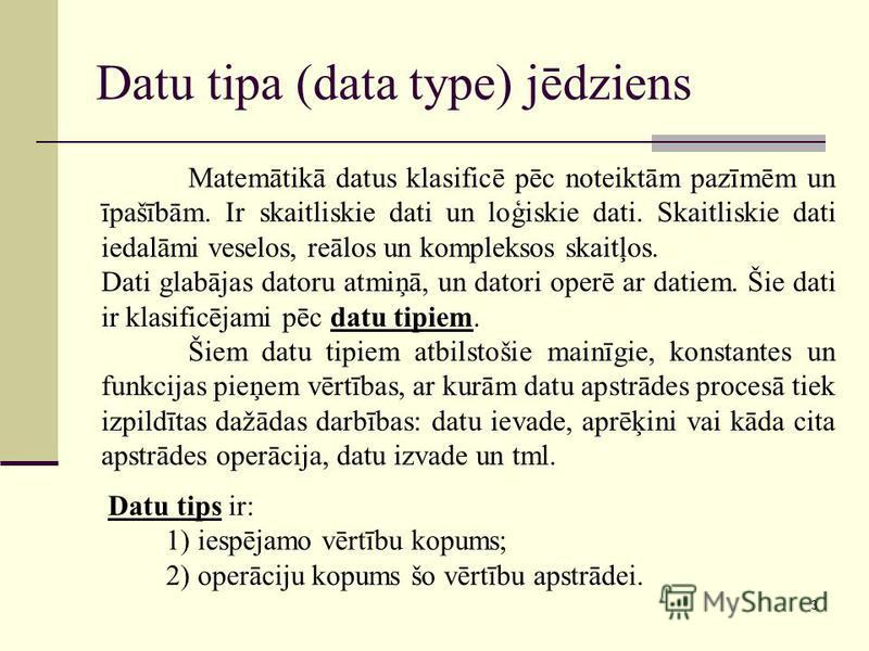 3 Datu tipa (data type) jēdziens Datu tips ir: 1) iespējamo vērtību kopums; 2) operāciju kopums šo vērtību apstrādei. Matemātikā datus klasificē pēc noteiktām pazīmēm un īpašībām. Ir skaitliskie dati un loģiskie dati. Skaitliskie dati iedalāmi veselo