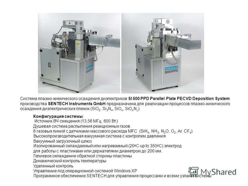 Конфигурация системы: Источник ВЧ смещения (13,56 МГц, 600 Вт.) Душевая система распыления реакционных газов 6 газовых линий с датчиками массового расхода MFC (SiH 4, NH 3, N 2 O, O 2, Ar, CF 4 ) Высокопроизводительная вакуумная система с контролем д