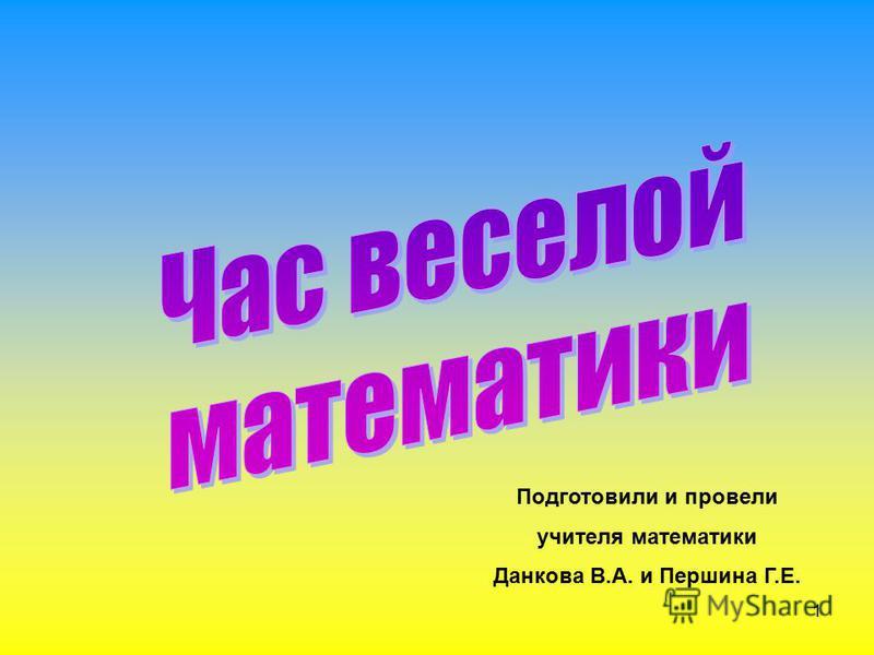 1 Подготовили и провели учителя математики Данкова В.А. и Першина Г.Е.
