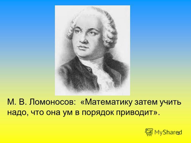 2 М. В. Ломоносов: «Математику затем учить надо, что она ум в порядок приводит».