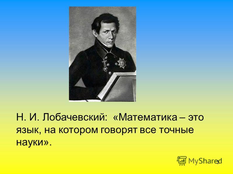 3 Н. И. Лобачевский: «Математика – это язык, на котором говорят все точные науки».