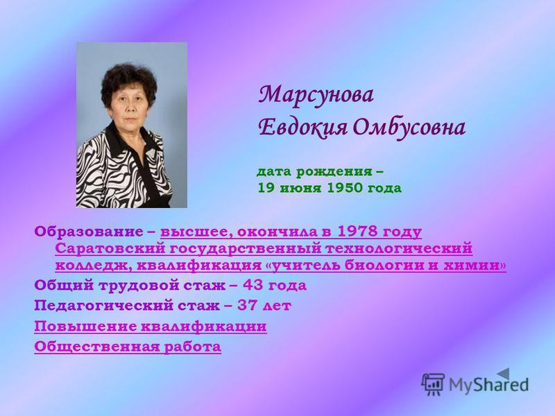 Марсунова Евдокия Омбусовна дата рождения – 19 июня 1950 года Образование – высшее, окончила в 1978 году Саратовский государственный технологический колледж, квалификация «учитель биологии и химии»высшее, окончила в 1978 году Саратовский государствен