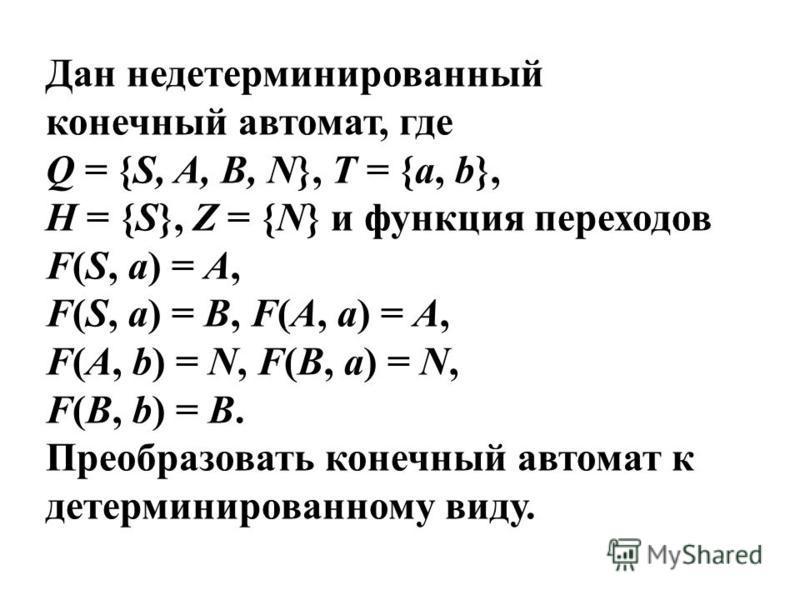 Дан недетерминированный конечный автомат, где Q = {S, A, B, N}, T = {a, b}, H = {S}, Z = {N} и функция переходов F(S, a) = A, F(S, a) = B, F(A, a) = A, F(A, b) = N, F(B, a) = N, F(B, b) = B. Преобразовать конечный автомат к детерминированному виду.