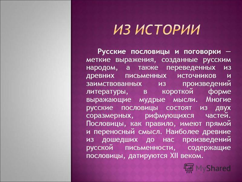 Русские пословицы и поговорки меткие выражения, созданные русским народом, а также переведенных из древних письменных источников и заимствованных из произведений литературы, в короткой форме выражающие мудрые мысли. Многие русские пословицы состоят и
