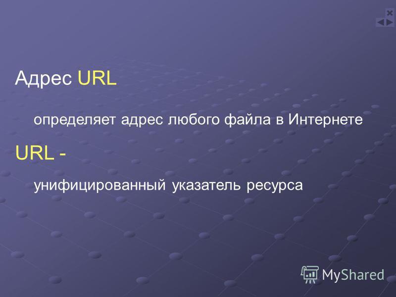 определяет адрес любого файла в Интернете Адрес URL URL - унифицированный указатель ресурса