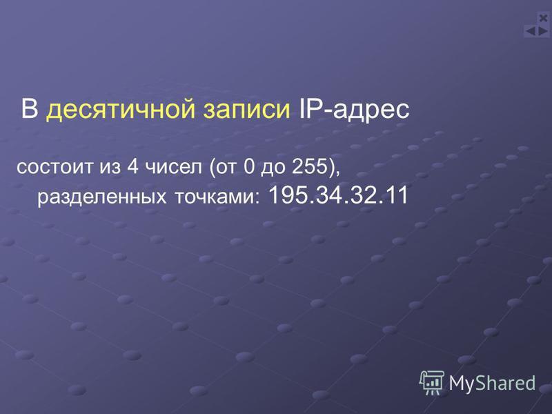 состоит из 4 чисел (от 0 до 255), разделенных точками: 195.34.32.11 В десятичной записи IP-адрес