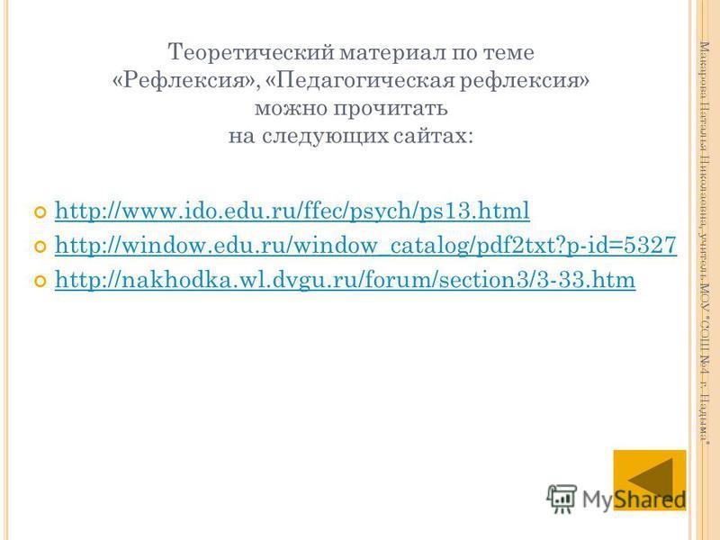 Теоретический материал по теме «Рефлексия», «Педагогическая рефлексия» можно прочитать на следующих сайтах: http://www.ido.edu.ru/ffec/psych/ps13. html http://www.ido.edu.ru/ffec/psych/ps13. html http://window.edu.ru/window_catalog/pdf2txt?p-id=5327