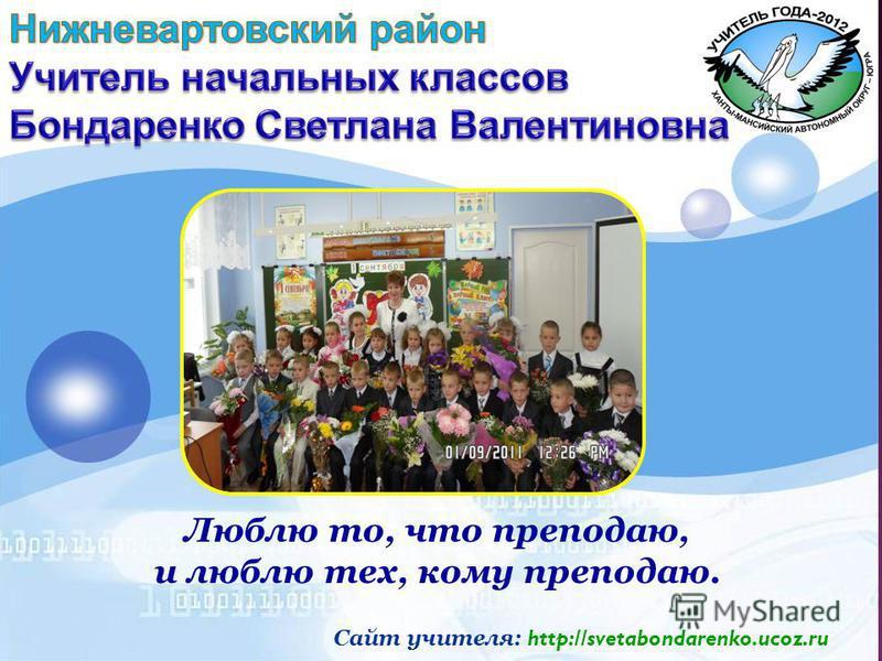 Люблю то, что преподаю, и люблю тех, кому преподаю. Сайт учителя: http://svetabondarenko.ucoz.ru