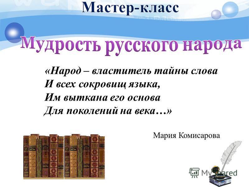 «Народ – властитель тайны слова И всех сокровищ языка, Им выткана его основа Для поколений на века…» Мария Комисарова
