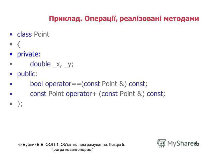 © Бублик В.В. ООП-1. Об'єктне програмування. Лекція 5. Програмовані операції 12 Приклад. Операції, реалізовані методами class Point { private: double _x, _y; public: bool operator==(const Point &) const; const Point operator+ (const Point &) const; }