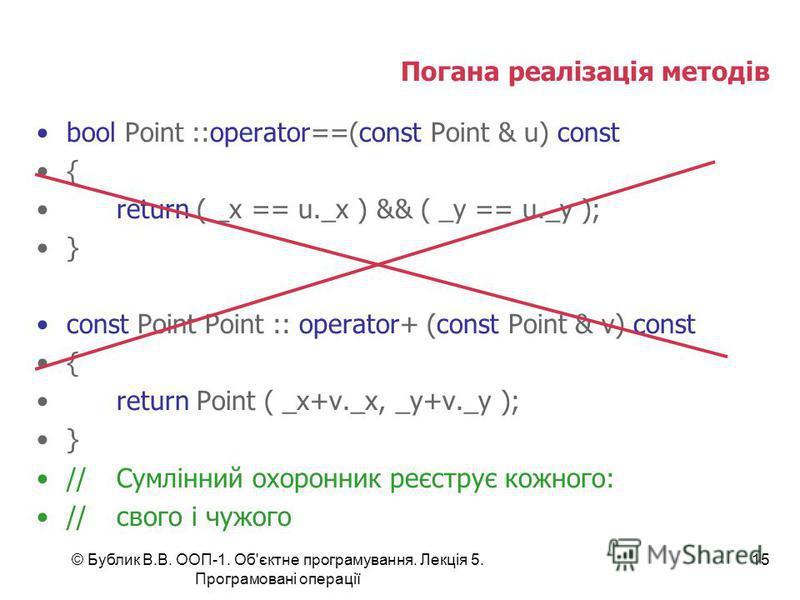 © Бублик В.В. ООП-1. Об'єктне програмування. Лекція 5. Програмовані операції 15 Погана реалізація методів bool Point ::operator==(const Point & u) const { return ( _x == u._x ) && ( _y == u._y ); } const Point Point :: operator+ (const Point & v) con