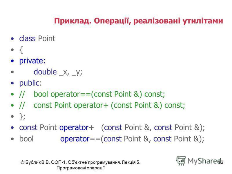 © Бублик В.В. ООП-1. Об'єктне програмування. Лекція 5. Програмовані операції 16 Приклад. Операції, реалізовані утилітами class Point { private: double _x, _y; public: //bool operator==(const Point &) const; //const Point operator+ (const Point &) con