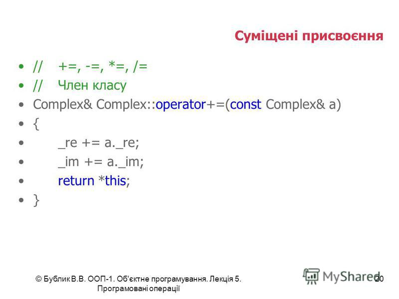 © Бублик В.В. ООП-1. Об'єктне програмування. Лекція 5. Програмовані операції 20 Суміщені присвоєння //+=, -=, *=, /= //Член класу Complex& Complex::operator+=(const Complex& a) { _re += a._re; _im += a._im; return *this; }