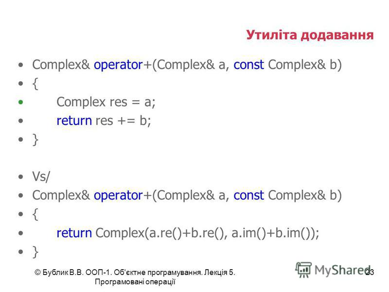© Бублик В.В. ООП-1. Об'єктне програмування. Лекція 5. Програмовані операції 23 Утиліта додавання Complex& operator+(Complex& a, const Complex& b) { Complex res = a; return res += b; } Vs/ Complex& operator+(Complex& a, const Complex& b) { return Com