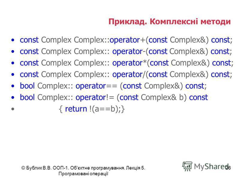 © Бублик В.В. ООП-1. Об'єктне програмування. Лекція 5. Програмовані операції 26 Приклад. Комплексні методи const Complex Complex::operator+(const Complex&) const; const Complex Complex:: operator-(const Complex&) const; const Complex Complex:: operat