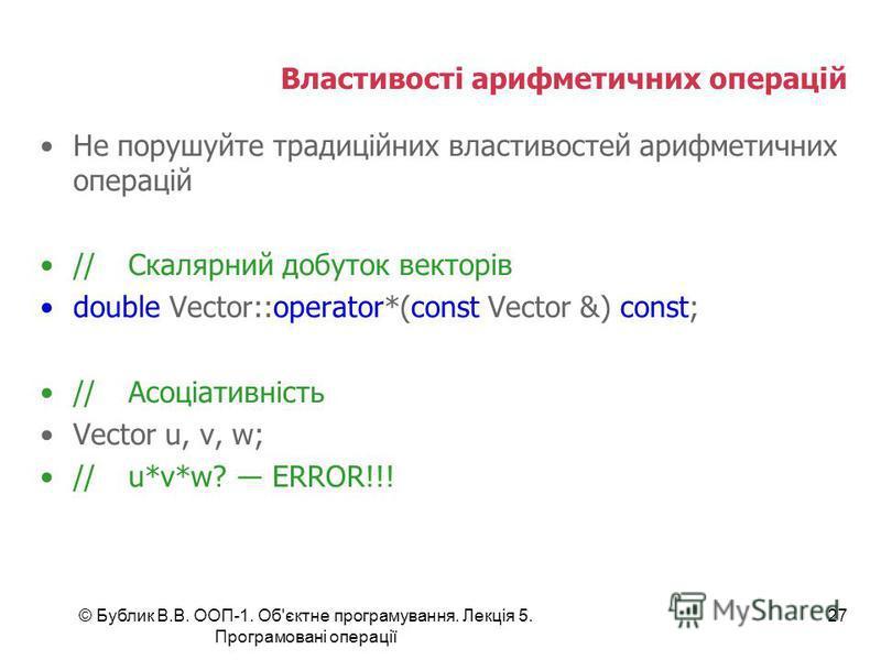 © Бублик В.В. ООП-1. Об'єктне програмування. Лекція 5. Програмовані операції 27 Властивості арифметичних операцій Не порушуйте традиційних властивостей арифметичних операцій //Скалярний добуток векторів double Vector::operator*(const Vector &) const;
