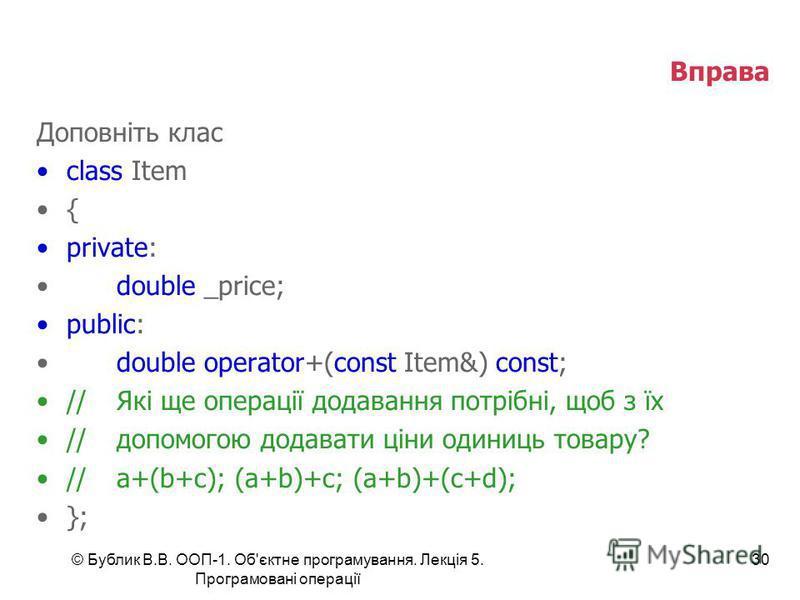 © Бублик В.В. ООП-1. Об'єктне програмування. Лекція 5. Програмовані операції 30 Вправа Доповніть клас class Item { private: double _price; public: double operator+(const Item&) const; //Які ще операції додавання потрібні, щоб з їх //допомогою додават