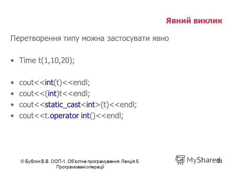 © Бублик В.В. ООП-1. Об'єктне програмування. Лекція 5. Програмовані операції 33 Явний виклик Перетворення типу можна застосувати явно Time t(1,10,20); cout<<int(t)<<endl; cout<<(int)t<<endl; cout (t)<<endl; cout<<t.operator int()<<endl;