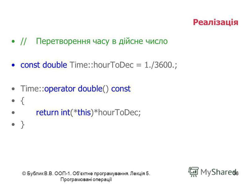 © Бублик В.В. ООП-1. Об'єктне програмування. Лекція 5. Програмовані операції 36 Реалізація //Перетворення часу в дійсне число const double Time::hourToDec = 1./3600.; Time::operator double() const { return int(*this)*hourToDec; }