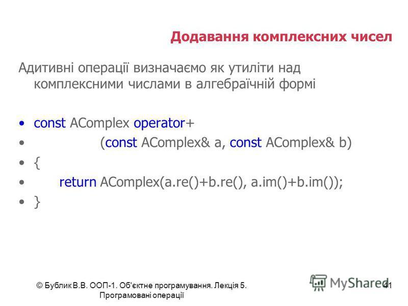 © Бублик В.В. ООП-1. Об'єктне програмування. Лекція 5. Програмовані операції 41 Додавання комплексних чисел Адитивні операції визначаємо як утиліти над комплексними числами в алгебраїчній формі const AComplex operator+ (const AComplex& a, const AComp