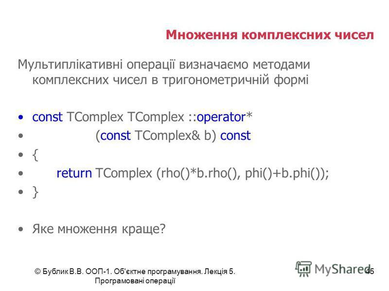© Бублик В.В. ООП-1. Об'єктне програмування. Лекція 5. Програмовані операції 45 Множення комплексних чисел Мультиплікативні операції визначаємо методами комплексних чисел в тригонометричній формі const TComplex TComplex ::operator* (const TComplex& b