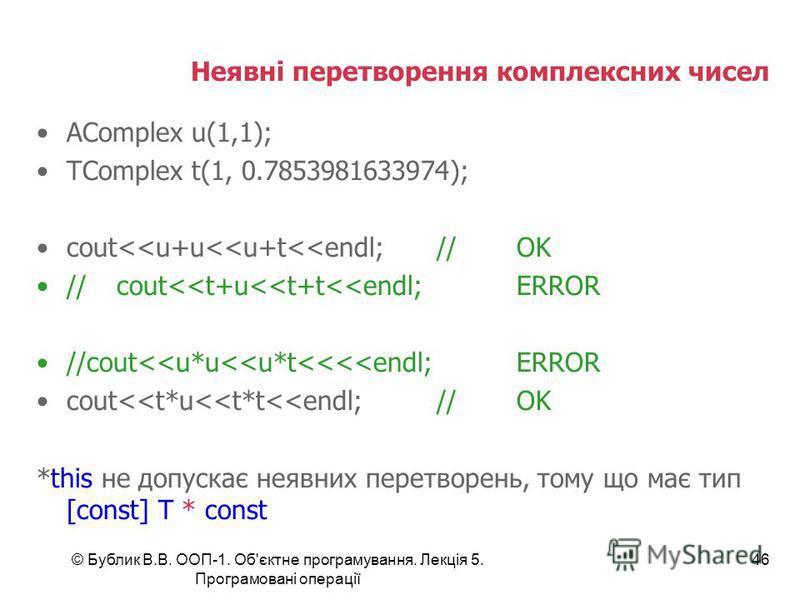 © Бублик В.В. ООП-1. Об'єктне програмування. Лекція 5. Програмовані операції 46 Неявні перетворення комплексних чисел AComplex u(1,1); TComplex t(1, 0.7853981633974); cout<<u+u<<u+t<<endl;//OK //cout<<t+u<<t+t<<endl;ERROR //cout<<u*u<<u*t<<<<endl;ERR