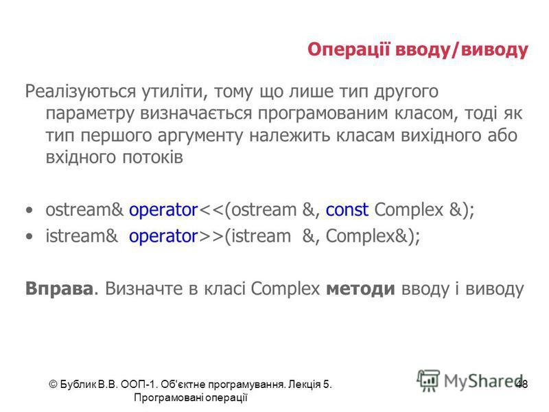 © Бублик В.В. ООП-1. Об'єктне програмування. Лекція 5. Програмовані операції 48 Операції вводу/виводу Реалізуються утиліти, тому що лише тип другого параметру визначається програмованим класом, тоді як тип першого аргументу належить класам вихідного