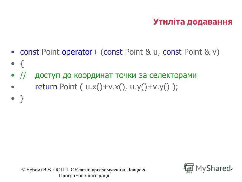 © Бублик В.В. ООП-1. Об'єктне програмування. Лекція 5. Програмовані операції 7 Утиліта додавання const Point operator+ (const Point & u, const Point & v) { //доступ до координат точки за селекторами return Point ( u.x()+v.x(), u.y()+v.y() ); }