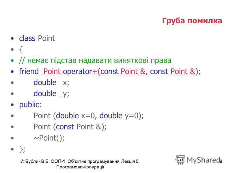 © Бублик В.В. ООП-1. Об'єктне програмування. Лекція 5. Програмовані операції 8 Груба помилка class Point { // немає підстав надавати виняткові права friend Point operator+(const Point &, const Point &); double _x; double _y; public: Point (double x=0