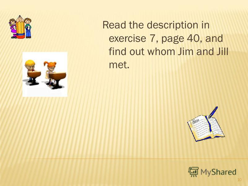 Read the description in exercise 7, page 40, and find out whom Jim and Jill met. 10