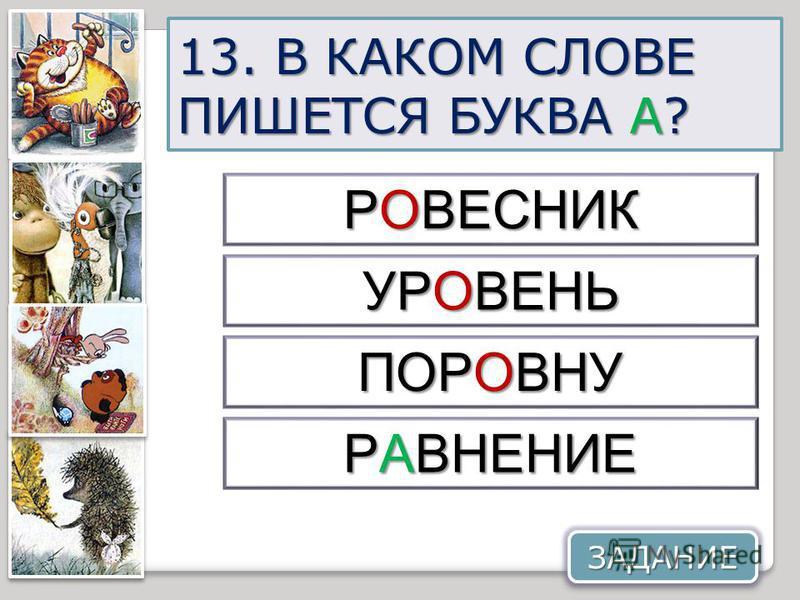 13. В КАКОМ СЛОВЕ ПИШЕТСЯ БУКВА А? ПОРОВНУ РАВНЕНИЕ РОВЕСНИК УРОВЕНЬ ЗАДАНИЕ