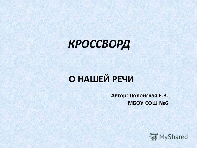 КРОССВОРД О НАШЕЙ РЕЧИ Автор: Полонская Е.В. МБОУ СОШ 6