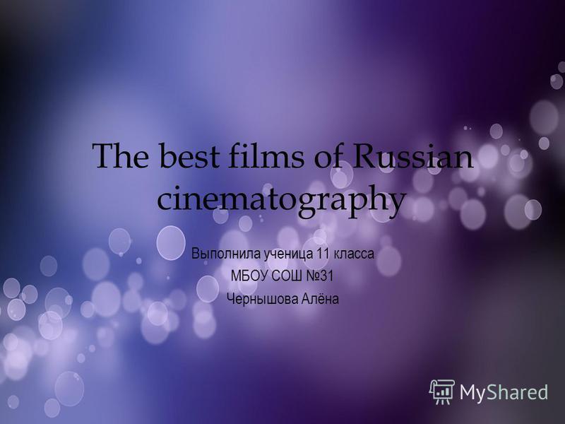 The best films of Russian cinematography Выполнила ученица 11 класса МБОУ СОШ 31 Чернышова Алёна
