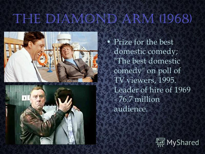 The Diamond Arm (1968) Prize for the best domestic comedy; The best domestic comedy on poll of TV viewers, 1995. Leader of hire of 1969 - 76.7 million audience.
