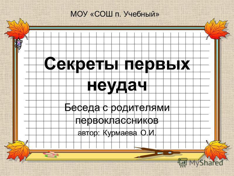 Секреты первых неудач Беседа с родителями первоклассников автор: Курмаева О.И. МОУ «СОШ п. Учебный»