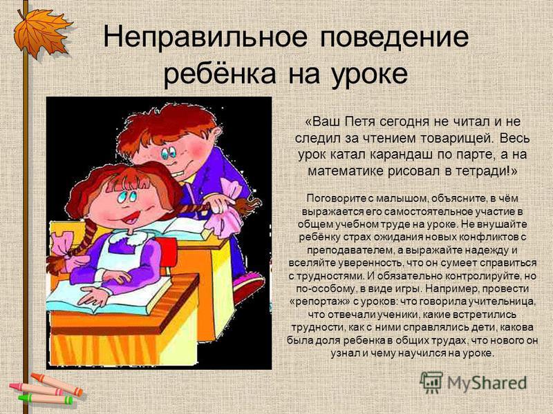 «Ваш Петя сегодня не читал и не следил за чтением товарищей. Весь урок катал карандаш по парте, а на математике рисовал в тетради!» Поговорите с малышом, объясните, в чём выражается его самостоятельное участие в общем учебном труде на уроке. Не внуша