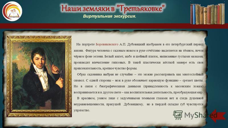 На портрете Боровиковского А.П. Дубовицкий изображен в его петербургский период жизни. Фигура человека с садовым ножом в руке отчётливо выделяется на тёмном, почти чёрном фоне зелени. Белый жилет, жабо и шейный платок, написанные густыми мазками, про