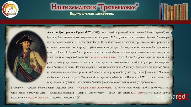 Алексей Григорьевич Орлов (1737-1807), как самый даровитый и энергичный (даже дерзкий) из братьев, был инициатором дворцового переворота 1762 г., удавшегося, главным образом, благодаря его распорядительности. Он заставил Петра III подписать акт отреч