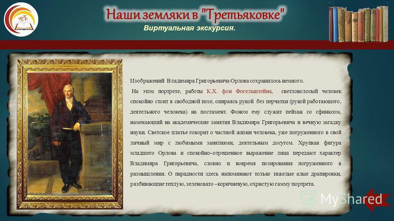 Изображений Владимира Григорьевича Орлова сохранилось немного. На этом портрете, работы К.Х. фон Фогельштейна, светловолосый человек спокойно стоит в свободной позе, опираясь рукой без перчатки (рукой работающего, деятельного человека) на постамент.