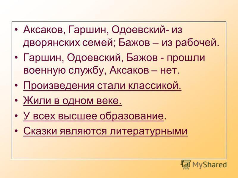 Аксаков, Гаршин, Одоевский- из дворянских семей; Бажов – из рабочей. Гаршин, Одоевский, Бажов - прошли военную службу, Аксаков – нет. Произведения стали классикой. Жили в одном веке. У всех высшее образование. Сказки являются литературными