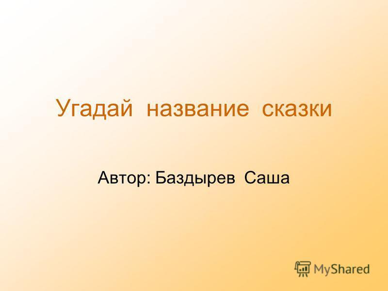 Угадай название сказки Автор: Баздырев Саша