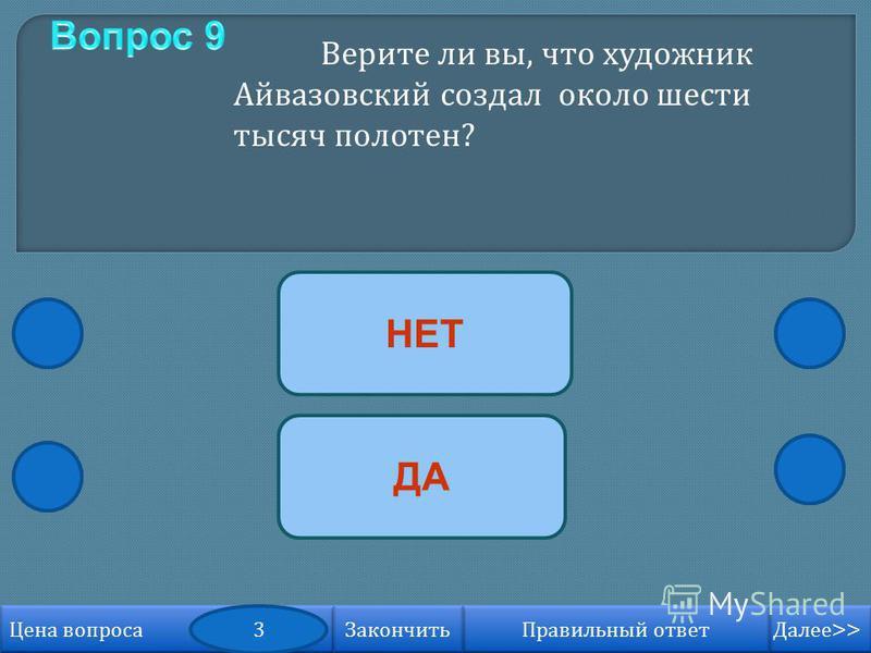 ДА НЕТ Далее >> Далее >> Правильный ответ Цена вопроса 3 Закончить Верите ли вы, что художник Айвазовский создал около шести тысяч полотен ?