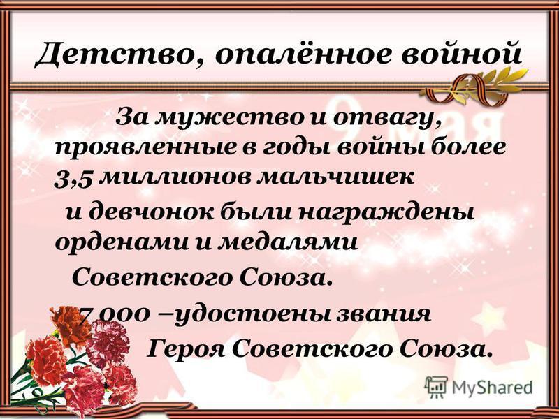 Детство, опалённое войной За мужество и отвагу, проявленные в годы войны более 3,5 миллионов мальчишек и девчонок были награждены орденами и медалями Советского Союза. 7 000 –удостоены звания Героя Советского Союза.