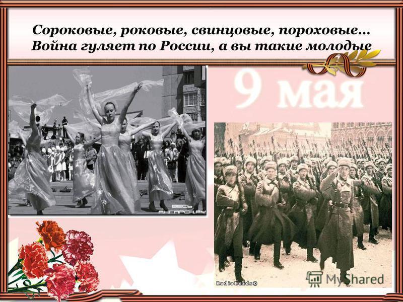 Сороковые, роковые, свинцовые, пороховые… Война гуляет по России, а вы такие молодые