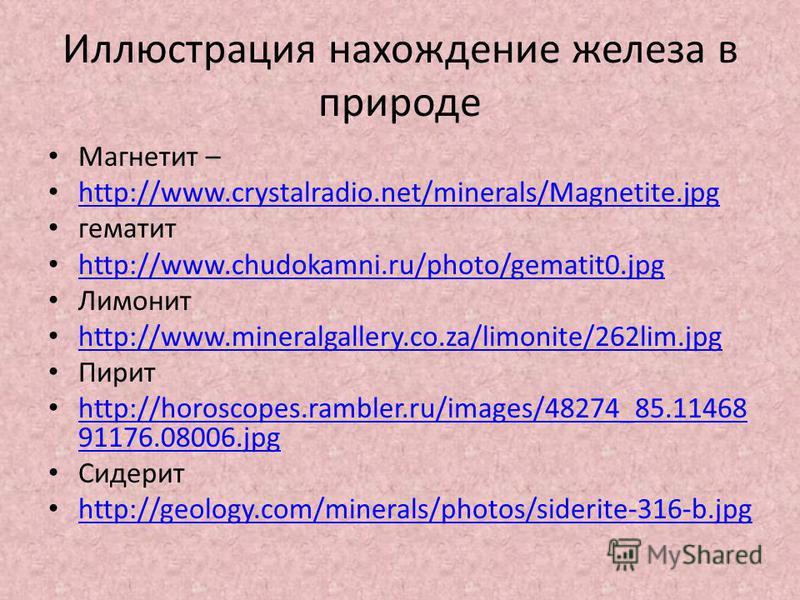 Иллюстрация нахождение железа в природе Магнетит – http://www.crystalradio.net/minerals/Magnetite.jpg гематит http://www.chudokamni.ru/photo/gematit0. jpg Лимонит http://www.mineralgallery.co.za/limonite/262lim.jpg Пирит http://horoscopes.rambler.ru/