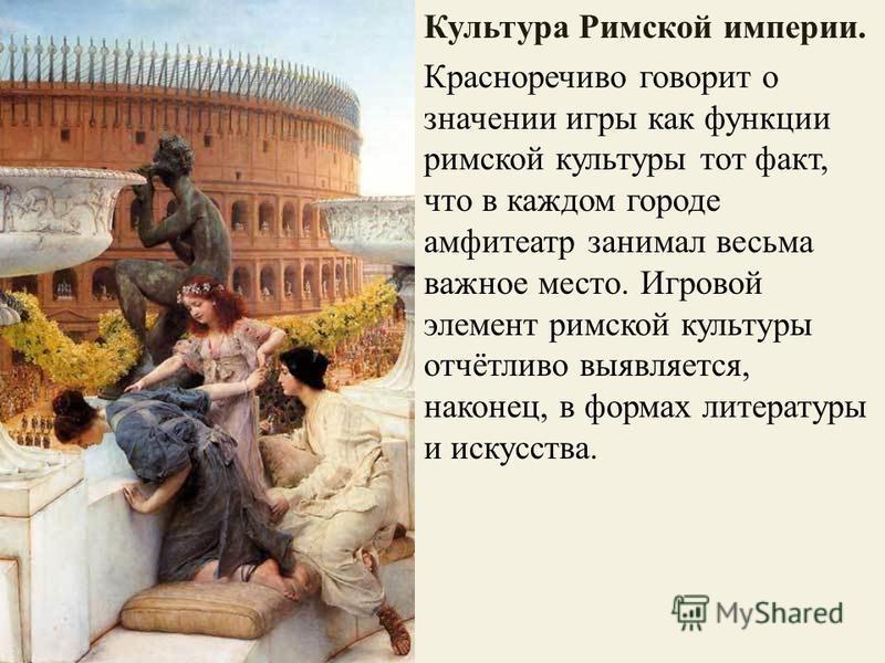 Культура Римской империи. Красноречиво говорит о значении игры как функции римской культуры тот факт, что в каждом городе амфитеатр занимал весьма важное место. Игровой элемент римской культуры отчётливо выявляется, наконец, в формах литературы и иск