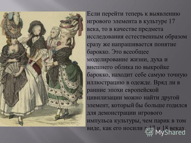 Если перейти теперь к выявлению игрового элемента в культуре 17 века, то в качестве предмета исследования естественным образом сразу же напрашивается понятие барокко. Это всеобщее моделирование жизни, духа и внешнего облика по выкройке барокко, наход