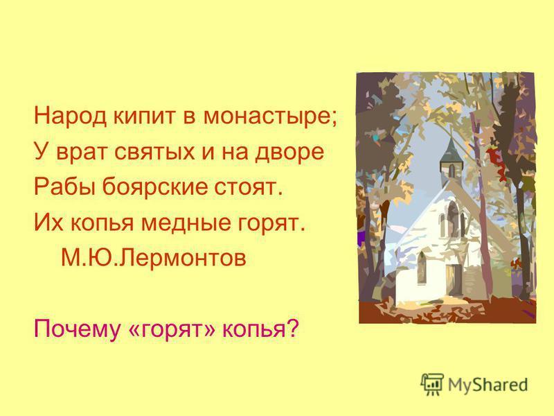 Народ кипит в монастыре; У врат святых и на дворе Рабы боярские стоят. Их копья медные горят. М.Ю.Лермонтов Почему «горят» копья?